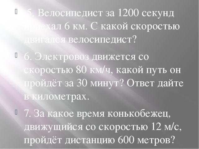 5. Велосипедист за 1200 секунд проехал 6 км. С какой скоростью двигался вело...