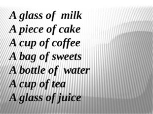 A glass of milk A piece of cake A cup of coffee A bag of sweets A bottle of w