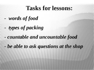 - words of food - types of packing - countable and uncountable food - be able