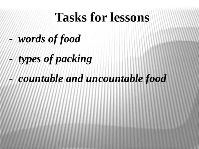 - words of food - types of packing - countable and uncountable food Tasks for...