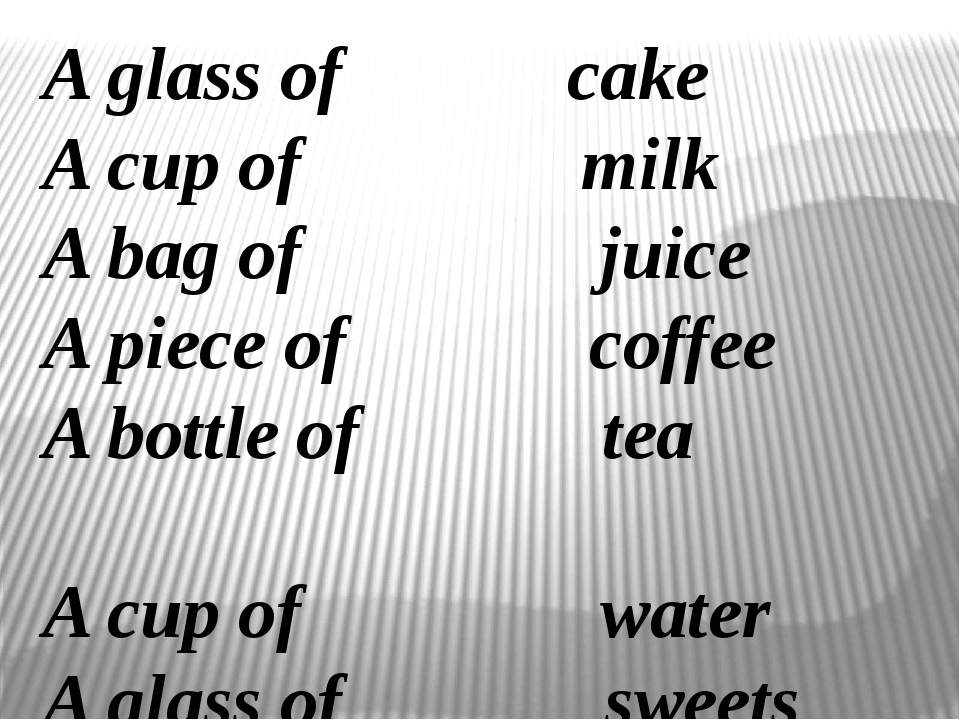 A glass of cake A cup of milk A bag of juice A piece of coffee A bottle of te...