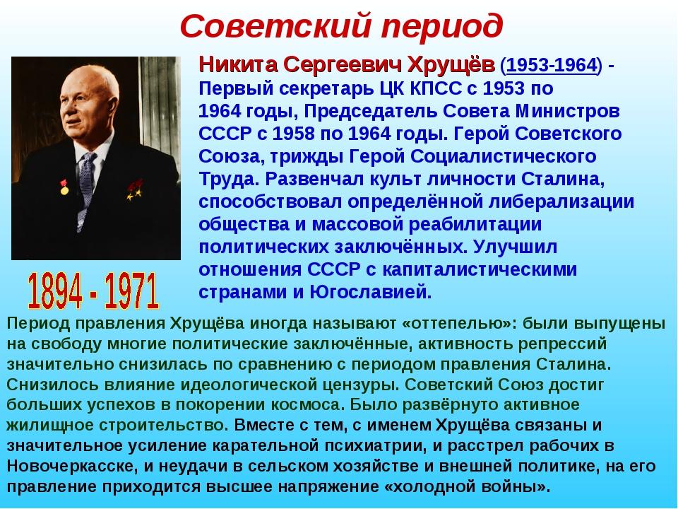 Советский период Никита Сергеевич Хрущёв (1953-1964)- Первый секретарь ЦК КП...