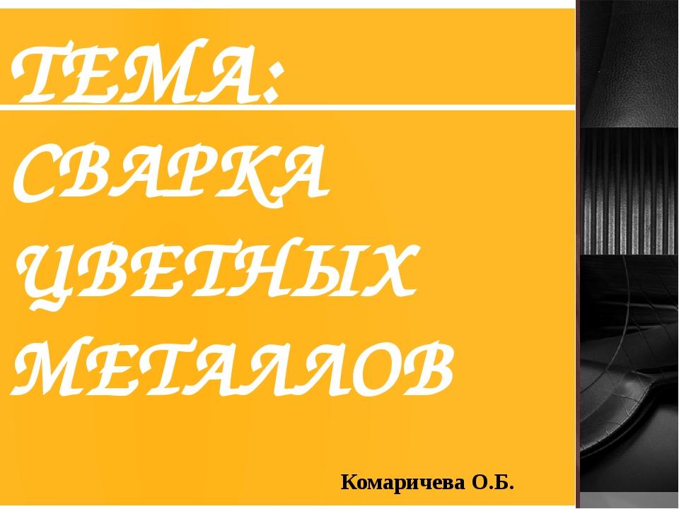ТЕМА: СВАРКА ЦВЕТНЫХ МЕТАЛЛОВ Комаричева О.Б.