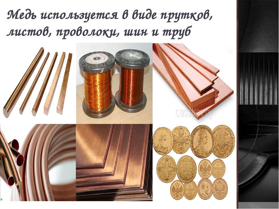 Медь используется в виде прутков, листов, проволоки, шин и труб