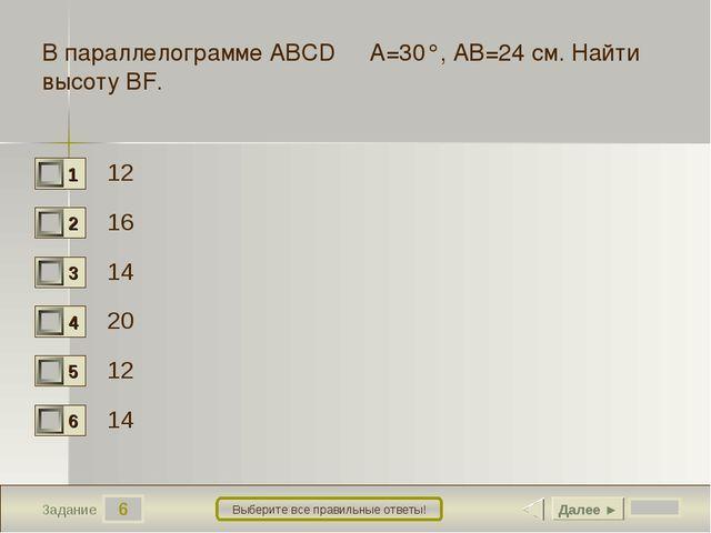 6 Задание Выберите все правильные ответы! В параллелограмме ABCD ∠A=30°, AB=...
