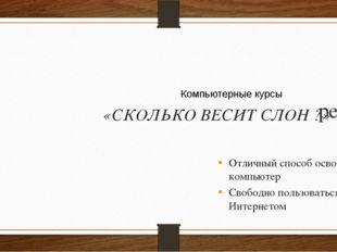 реклама «СКОЛЬКО ВЕСИТ СЛОН ?» Отличный способ освоить компьютер Свободно по