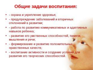 Общие задачи воспитания: - охрана и укрепление здоровья; - предупреждение заб