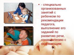 - специально организованных занятий с ребенком по рекомендации педагога, выпо
