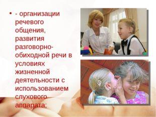- организации речевого общения, развития разговорно-обиходной речи в условиях