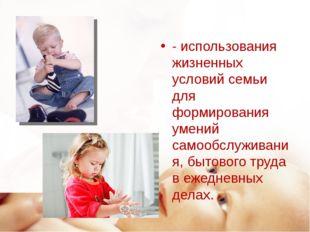 - использования жизненных условий семьи для формирования умений самообслужива