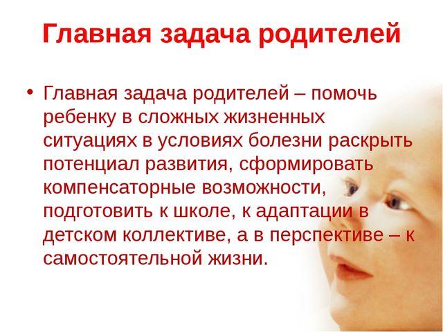 Главная задача родителей Главная задача родителей – помочь ребенку в сложных...