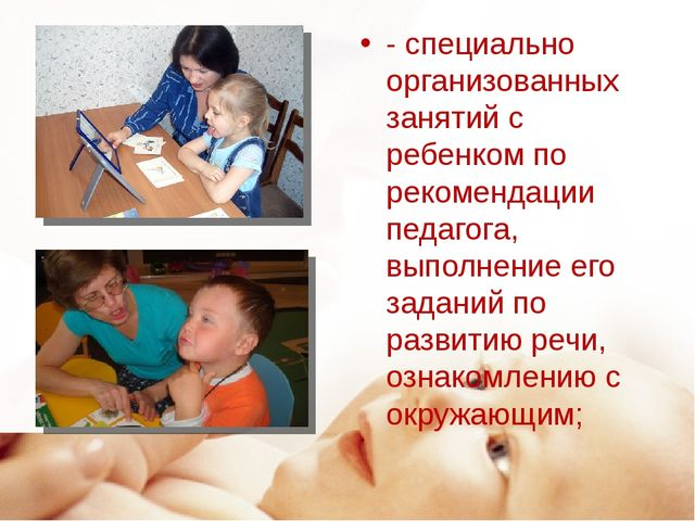 - специально организованных занятий с ребенком по рекомендации педагога, выпо...