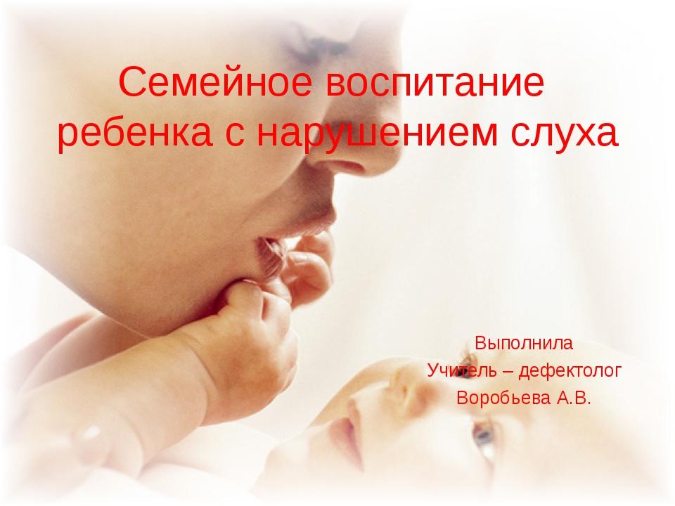Семейное воспитание ребенка с нарушением слуха Выполнила Учитель – дефектолог...