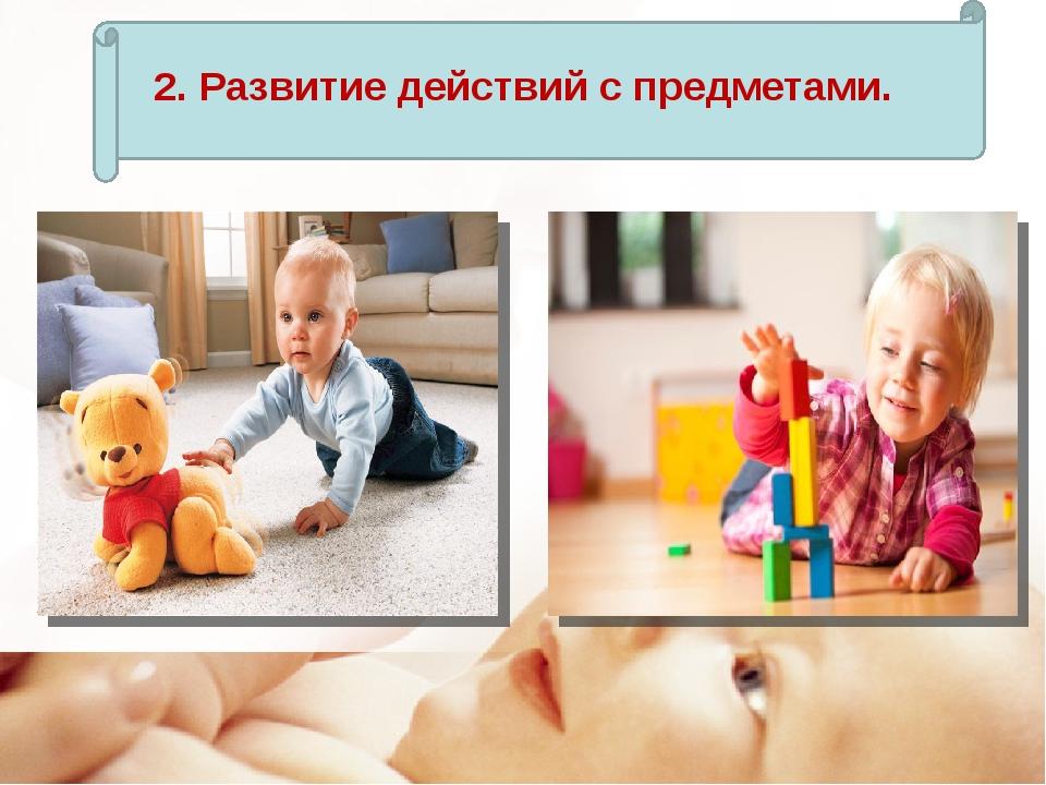 2. Развитие действий с предметами.