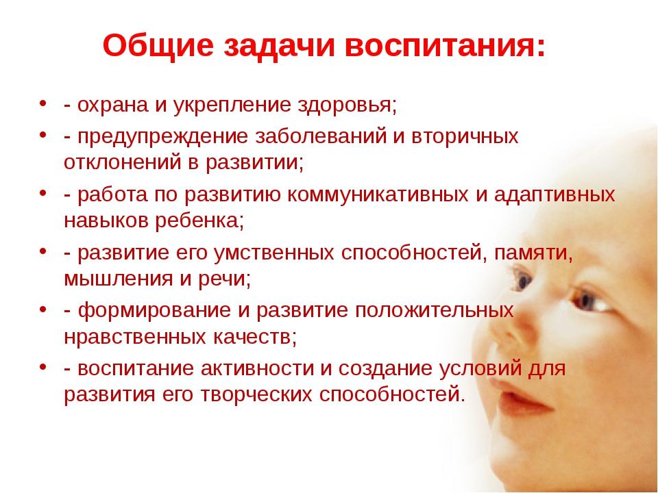 Общие задачи воспитания: - охрана и укрепление здоровья; - предупреждение заб...