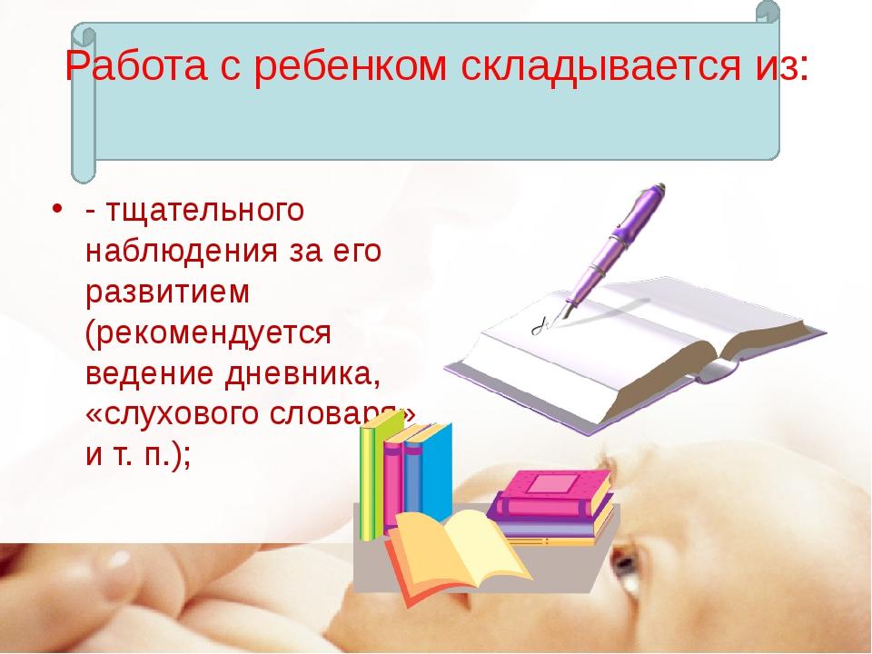 Работа с ребенком складывается из: - тщательного наблюдения за его развитием...
