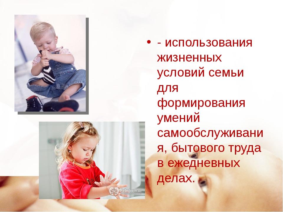 - использования жизненных условий семьи для формирования умений самообслужива...