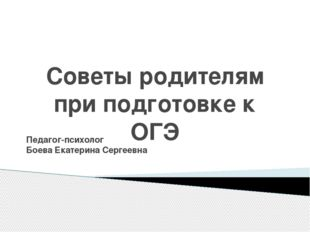 Советы родителям при подготовке к ОГЭ Педагог-психолог Боева Екатерина Сергее