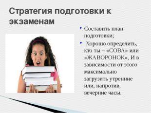 Стратегия подготовки к экзаменам Составить план подготовки; Хорошо определить