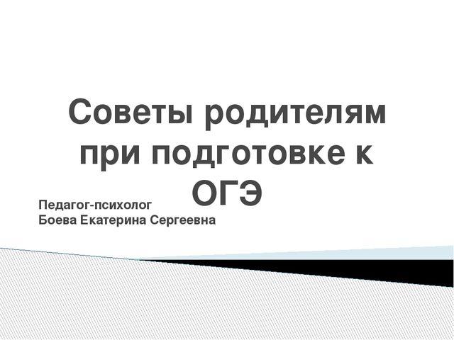 Советы родителям при подготовке к ОГЭ Педагог-психолог Боева Екатерина Сергее...