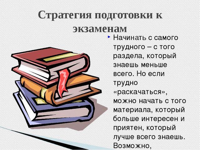 Стратегия подготовки к экзаменам Начинать с самого трудного – с того раздела,...