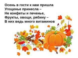Осень в гости к нам пришла Угощенье принесла – Не конфеты и печенье, Фрукты,