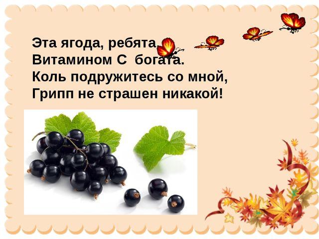 Эта ягода, ребята, Витамином С богата. Коль подружитесь со мной, Грипп не стр...