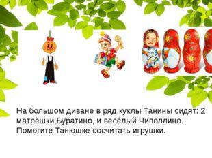 На большом диване в ряд куклы Танины сидят: 2 матрёшки,Буратино, и весёлый Ч