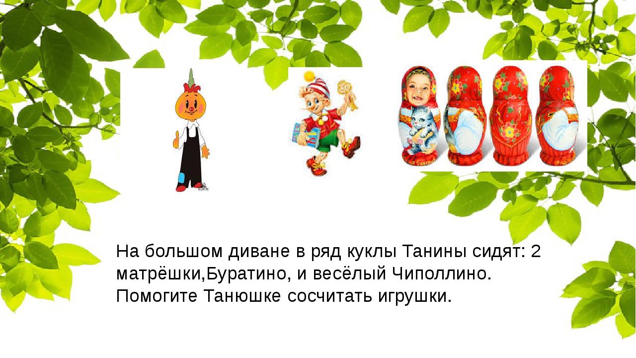 На большом диване в ряд куклы Танины сидят: 2 матрёшки,Буратино, и весёлый Ч...