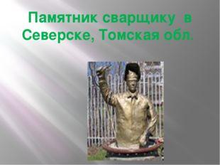 Памятник сварщику в Северске, Томская обл.