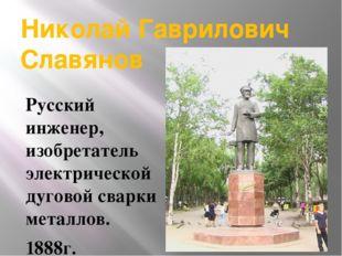 Николай Гаврилович Славянов Русский инженер, изобретатель электрической дугов
