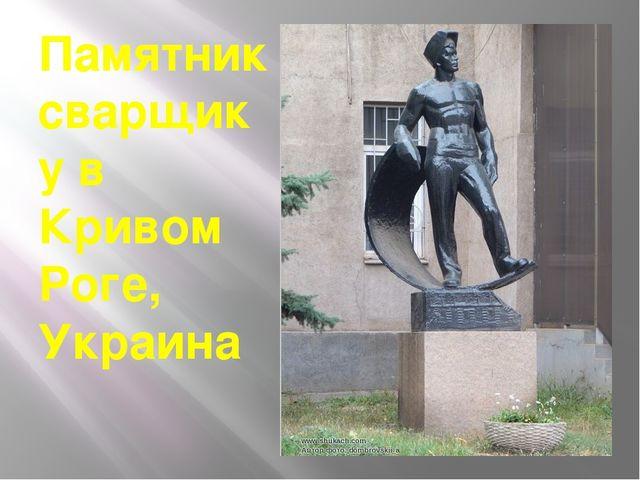 Памятник сварщику в Кривом Роге, Украина