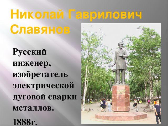 Николай Гаврилович Славянов Русский инженер, изобретатель электрической дугов...