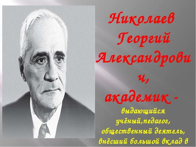 Николаев Георгий Александрович, академик - выдающийся учёный,педагог, обществ...