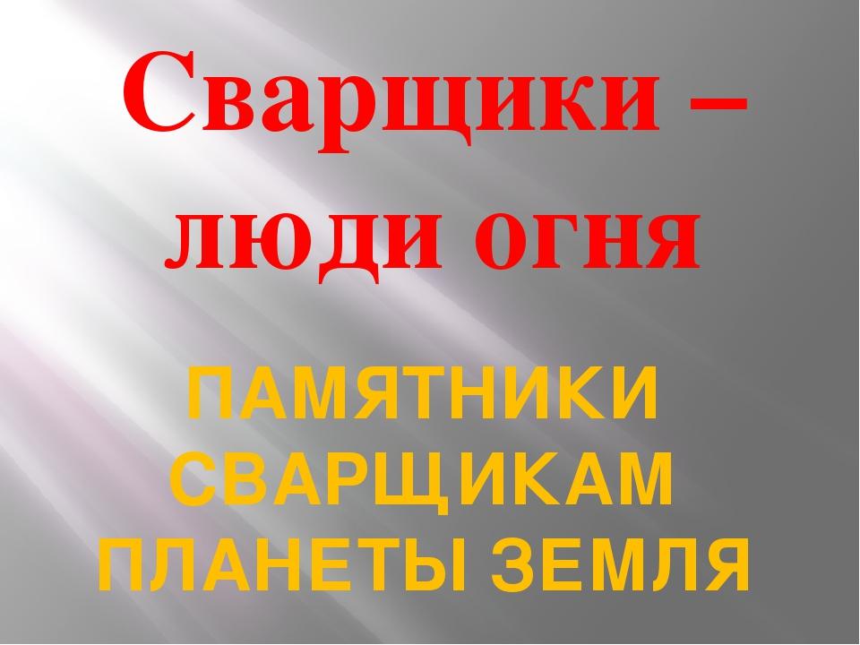 Сварщики – люди огня ПАМЯТНИКИ СВАРЩИКАМ ПЛАНЕТЫ ЗЕМЛЯ