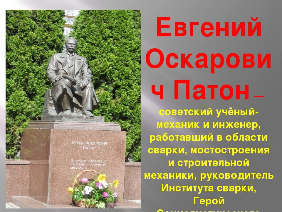 Евгений Оскарович Патон — советский учёный-механик и инженер, работавший в об...