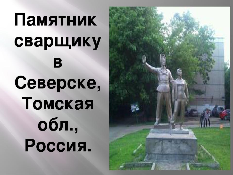 Памятник сварщикув Северске, Томская обл., Россия.