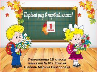 Учительница 1В класса гимназии №18 г. Томска Шепель Марина Викторовна