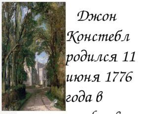 Джон Констебл родился 11 июня 1776 года в графстве Саффолк, в небольшой дере