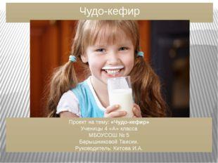 Чудо-кефир Проект на тему: «Чудо-кефир» Ученицы 4 «А» класса МБОУСОШ № 5 Бары
