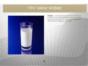 Что такое кефир Кефи́р— кисломолочный напиток, получаемый из цельного или об