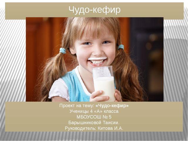 Чудо-кефир Проект на тему: «Чудо-кефир» Ученицы 4 «А» класса МБОУСОШ № 5 Бары...
