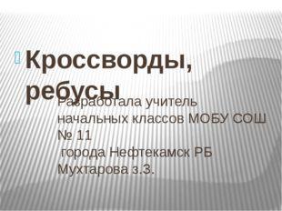Кроссворды, ребусы Разработала учитель начальных классов МОБУ СОШ № 11 города