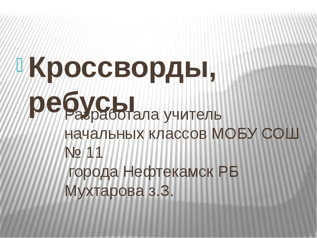 Кроссворды, ребусы Разработала учитель начальных классов МОБУ СОШ № 11 города...