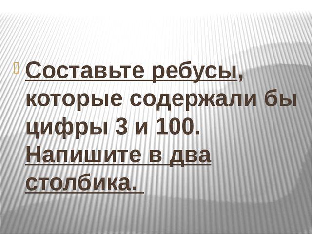 Составьте ребусы, которые содержали бы цифры 3 и 100. Напишите в два столбика.