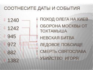 СООТНЕСИТЕ ДАТЫ И СОБЫТИЯ 1240 1242 945 972 882 1382 ПОХОД ОЛЕГА НА КИЕВ ОБОР