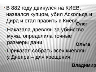 В 882 году двинулся на КИЕВ, назвался купцом, убил Аскольда и Дира и стал пра