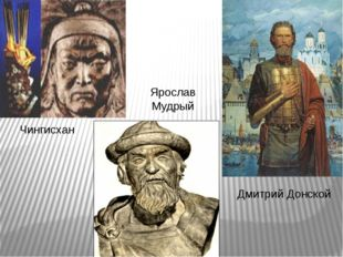 Чингисхан Ярослав Мудрый Дмитрий Донской