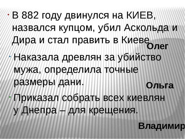 В 882 году двинулся на КИЕВ, назвался купцом, убил Аскольда и Дира и стал пра...