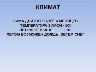КЛИМАТ ЗИМА ДЛИТСЯ БОЛЕЕ 6 МЕСЯЦЕВ ТЕМПЕРАТУРА ЗИМОЙ - 50⁰ ЛЕТОМ НЕ ВЫШЕ +10⁰